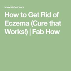 How to Get Rid of Eczema (Cure that Works!) | Fab How