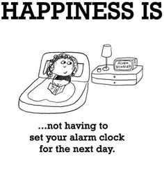 My Happiness Is Not Having To Set The Alarm Clock For The Next Day.