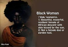 Black Woman - beautiful, powerful, resilient female of African descent with skin kissed by the sun. Not a female dog or garden tool -- Miss Fiyah