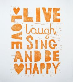 Lovely words! Live, love, laugh, sing and be happy!