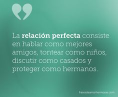 La relación perfecta consiste en hablar como mejores amigos, tontear como niños, discutir como casados y proteger como hermanos.