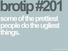 Brotips #201 - 'Some of the prettiest people do the ugliest things.'