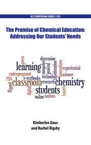 The promise of chemical education : addressing our students' needs / [editors] Kimberlee Daus, Rachel Rigsby