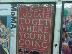 It's Never Too Late To Get Where You're Going.  nyc subway poster, ad for the School of Visual Arts.  photo via my blackberry