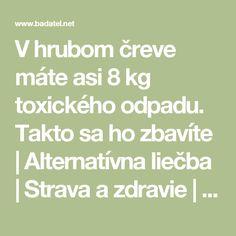 V hrubom čreve máte asi 8 kg toxického odpadu. Takto sa ho zbavíte | Alternatívna liečba | Strava a zdravie | Choroby | Prírodná medicína