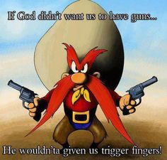 If God didn't want us to have guns....He wouldn'ta given us trigger fingers!