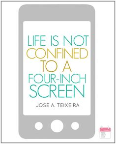 LIFE IS NOT CONFINED TO A FOUR INCH SCREEN