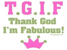 Thank God I'm Fabulous!!!  Not conceited just convinced!!!