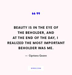 """Beauty is in the eye of the beholder, and at the end of the day, I realized the most important beholder was me.""—Cipriana Quann"