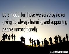 """""""Be a model for those we serve by never giving up, always learning, and supporting people unconditionally."""" -Suzanne Evans"""