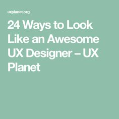 24 Ways to Look Like an Awesome UX Designer – UX Planet