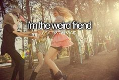 ...and that's who I am....Ellie and Kaileigh are weird too so i guess we're all the weird friends