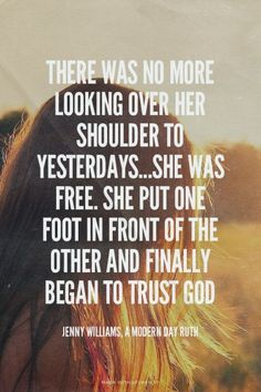 There was no more looking over her shoulder to yesterdays...She was free. She put one foot in front of the other and finally began to trust God - Jenny Williams, A Modern Day Ruth | Jenny made this with Spoken.ly