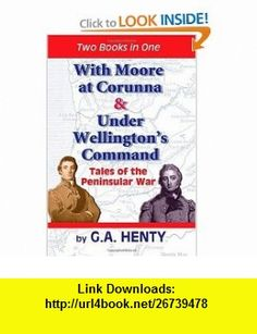 With Moore at Corunna  Under Wellingtons Command Tales of the Peninsular War (9781450586535) G A Henty, Clark Highsmith , ISBN-10: 1450586538  , ISBN-13: 978-1450586535 ,  , tutorials , pdf , ebook , torrent , downloads , rapidshare , filesonic , hotfile , megaupload , fileserve