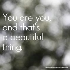 You are you and that's a beautiful thing.