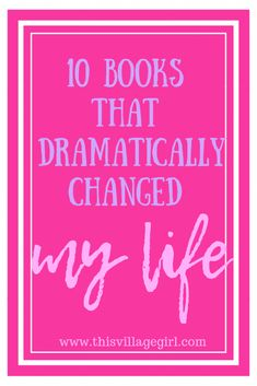 10 Books That Dramatically Changed My Life. - This Village Girl
