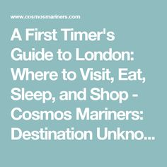 A First Timer's Guide to London: Where to Visit, Eat, Sleep, and Shop - Cosmos Mariners: Destination Unknown