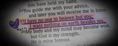 ♥ I have no one in heaven but you; i wan nothing on earth besides you. My body and my mind may become weak but God is my strength. He is MINE forever!