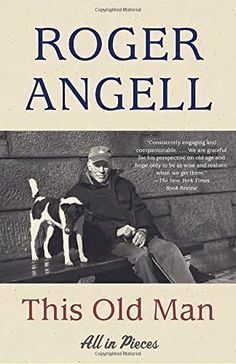 This Old Man: All in Pieces by Roger Angell