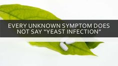 Every Unknown Symptom Does Not Say Yeast Infection #yeastinfection