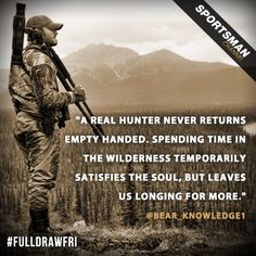"""""""A REAL HUNTER NEVER RETURNS EMPTY HANDED. SPENDING TIME IN THE WILDERNESS TEMPORARILY SATISFIES THE SOUL, BUT LEAVES US LONGING FOR MORE."""""""
