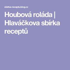 Houbová roláda | Hlaváčkova sbírka receptů Blog, Blogging