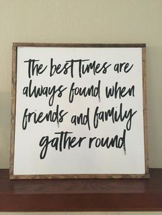 Large Wood Sign that reads the best of times are always found when family and friends gather round Brush lettering font in black on white background Measurement: 26 X 26 X 2 square Solid wood mitre frame Excellent quality and ready to hang