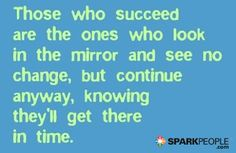 Those+who+succeed+are+the+ones+who+look+in+the+mirror+and+see+no+change,+but+continue+anyway,+knowing+they'll+get+there+in+time