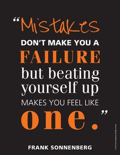 Mistakes don't make you a failure but beating yourself up makes you feel like one. – Frank Sonnenberg thedailyquotes.com