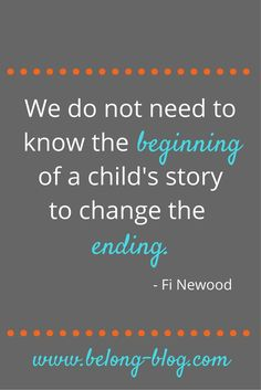we do not need to know the beginning of a child's story to change the ending. Fostering, Fostercare, Adoption, education and social work