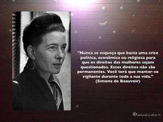 """""""Nunca se esqueça que basta uma crise política, econômica ou religiosa para que os direitos das mulheres sejam questionados. Esses direitos não são permanentes. Você terá que manter-se vigilante durante toda a sua vida."""" (Simone de Beauvoir)"""