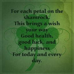 Irish Blessing: For each petal on the shamrock, This brings a wish your way: Good health, good luck, and happiness, For today and every day.