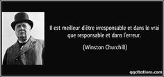 Il est meilleur d'être irresponsable et dans le vrai que responsable et dans l'erreur. - Winston Churchill
