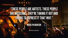 These people are artists. These people are musicians. They're taking it out and trying to express it that way. - Marilyn Manson at Lifehack QuotesMore great quotes at http://quotes.lifehack.org/by-author/marilyn-manson/