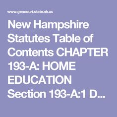 New Hampshire Statutes  Table of Contents  CHAPTER 193-A: HOME EDUCATION  Section 193-A:1 Definitions. Section 193-A:2 Program Established. Section 193-A:3 Rulemaking. Section 193-A:4 Home Education; Defined. Section 193-A:5 Notification and Other Procedural Requirements. Section 193-A:6 Records; Evaluation. Section 193-A:7 Hearing, Notice, and Procedure. Section 193-A:8 Order; Appeals. Section 193-A:9 Liability Limited. Section 193-A:10 Home Education Advisory Council. Section 193-A:11…