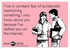 Internet Stalking ;) I am not going to name names, cause I'd be on that list...