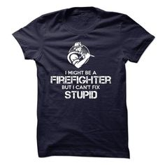 I might be a FIREFIGHTER but i can't fix stupid T-Shirts, Hoodies, Sweatshirts, Tee Shirts (23$ ==► Shopping Now!)