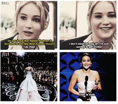 Oscars 2011 for Winters Bone - Interviewer: Do u know that Natalie Portman is the favorite to win..Jlaw: I do yeah, i dont mind, Im only 20, Im just excited to get invited...    In Jlaw's mind she was saying Bitch im gonna come back and win that Oscars and be world wide popular at age 22 ahaha