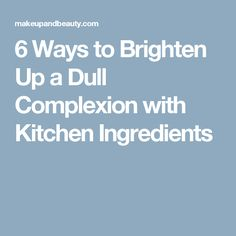 6 Ways to Brighten Up a Dull Complexion with Kitchen Ingredients