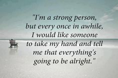 Not just tell me it's going to be alright. Somehow show me help me so it IS alright. I Am Strong Quotes, Life Quotes Love, Inspiring Quotes About Life, Great Quotes, Quotes To Live By, Inspirational Quotes, Motivational Quotes, Awesome Quotes, Meaningful Quotes