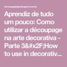 Aprendiz de tudo um pouco: Como utilizar a découpage na arte decorativa - Parte 3/How to use in decorative art decoupage - Section three