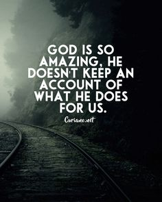 God is so amazing, he doesn't keep an account of what he does for us.