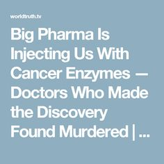 Big Pharma Is Injecting Us With Cancer Enzymes — Doctors Who Made the Discovery Found Murdered   World Truth.TV