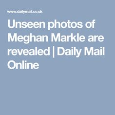 Unseen photos of Meghan Markle are revealed | Daily Mail Online