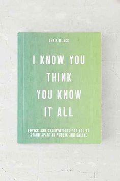 I Know You Think You Know It All: Advice And Observations For You To Stand Apart In Public And Online By Chris Black