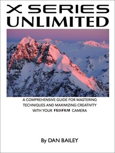 Master Your FUJIFILM Camera With My X SERIES UNLIMITED eBook | Dan Bailey's Adventure Photography Blog