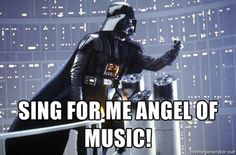 made my first meme image :) Darth Vader Shaking Fist - Sing for me angel of music! - Phantom of the Opera- Star Wars- @Chris Honos @Denise Bonet