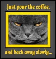 Just pour the coffee, and back away slowly...very slowly. LO