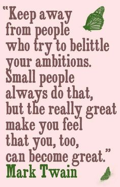 """Keep away from people who try to belittle your ambitions.  Small people always do that, but the really great make you feel that you, too, can become great.""~Mark Twain"