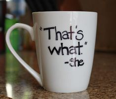 Design a Mug - Use a Sharpie then bake at 350 degrees for 30 minutes.  I've seen this idea before, but this quote is amazing.